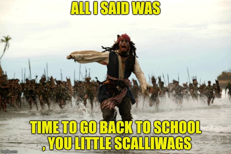 Shopping for school supplies , the Children seem so happy | ALL I SAID WAS TIME TO GO BACK TO SCHOOL , YOU LITTLE SCALLIWAGS | image tagged in captain jack sparrow running,back to school,5 seconds of summer,get over it | made w/ Imgflip meme maker