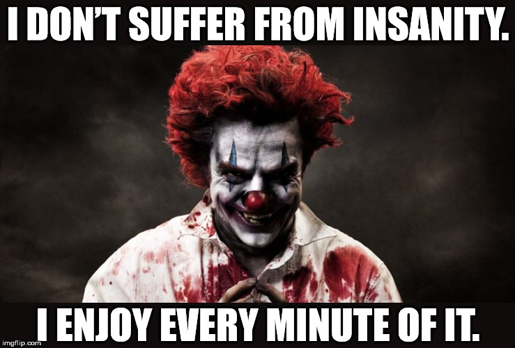 I am feeling much better now | I DON'T SUFFER FROM INSANITY. I ENJOY EVERY MINUTE OF IT. | image tagged in scary clown,memes,insanity,enjoy,dark humor | made w/ Imgflip meme maker