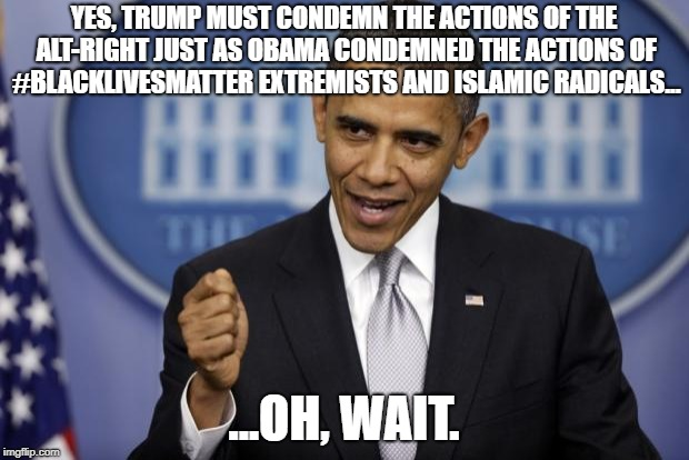 Barack Obama | YES, TRUMP MUST CONDEMN THE ACTIONS OF THE ALT-RIGHT JUST AS OBAMA CONDEMNED THE ACTIONS OF #BLACKLIVESMATTER EXTREMISTS AND ISLAMIC RADICAL | image tagged in barack obama,funny,memes,political memes,liberal logic,trump | made w/ Imgflip meme maker