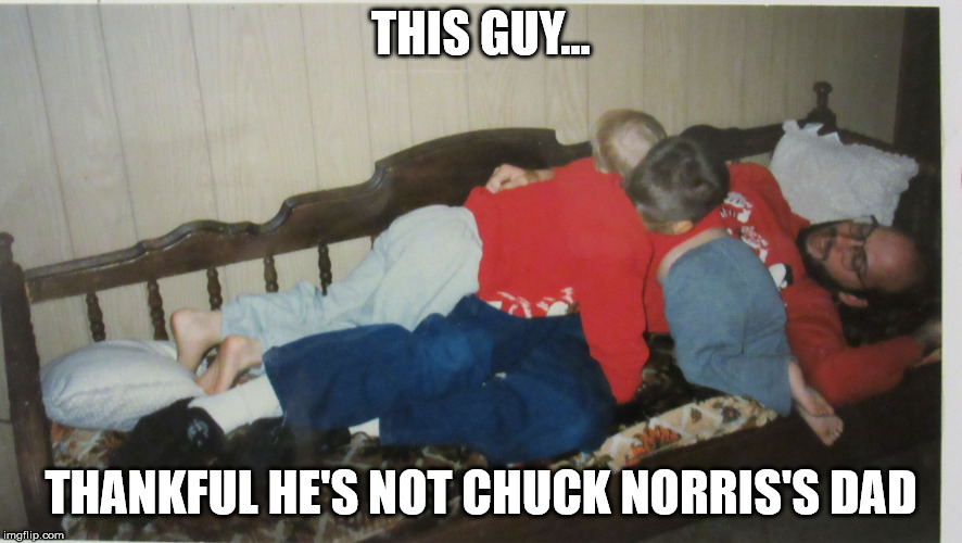 Dad pile | THIS GUY... THANKFUL HE'S NOT CHUCK NORRIS'S DAD | image tagged in dad pile | made w/ Imgflip meme maker