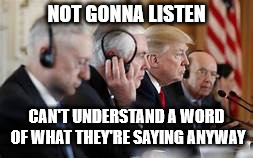 Trump not listening | NOT GONNA LISTEN CAN'T UNDERSTAND A WORD OF WHAT THEY'RE SAYING ANYWAY | image tagged in trump not listening | made w/ Imgflip meme maker