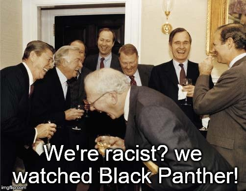 Republicans laughing | We're racist? we watched Black Panther! | image tagged in republicans laughing | made w/ Imgflip meme maker