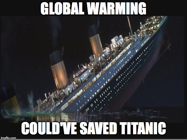 Titanic Sinking | GLOBAL WARMING COULD'VE SAVED TITANIC | image tagged in titanic sinking | made w/ Imgflip meme maker