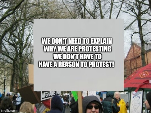Protests don't have to make sense right? | WE DON'T NEED TO EXPLAIN WHY WE ARE PROTESTING WE DON'T HAVE TO HAVE A REASON TO PROTEST! | image tagged in protest,memes | made w/ Imgflip meme maker
