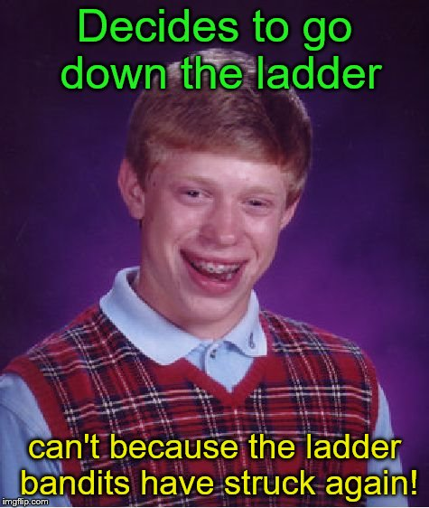 Bad Luck Brian Meme | Decides to go down the ladder can't because the ladder bandits have struck again! | image tagged in memes,bad luck brian | made w/ Imgflip meme maker