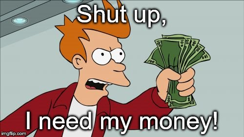 Shut Up And Take My Money Fry Meme | Shut up, I need my money! | image tagged in memes,shut up and take my money fry | made w/ Imgflip meme maker