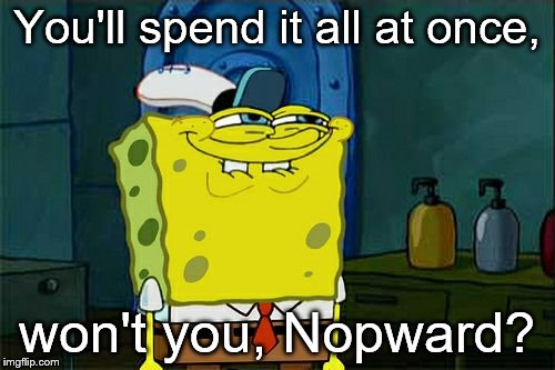 Dont You Squidward Meme | You'll spend it all at once, won't you, Nopward? | image tagged in memes,dont you squidward | made w/ Imgflip meme maker