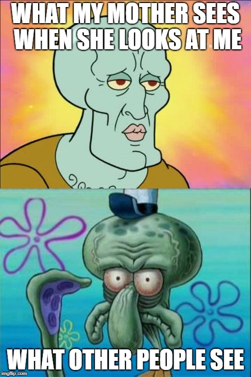 Squidward | WHAT MY MOTHER SEES WHEN SHE LOOKS AT ME WHAT OTHER PEOPLE SEE | image tagged in memes,squidward,mom,love,ugly,beautiful | made w/ Imgflip meme maker