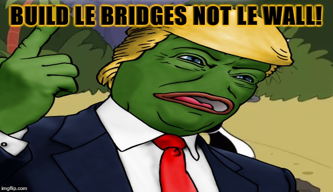 BUILD LE BRIDGES NOT LE WALL! | made w/ Imgflip meme maker