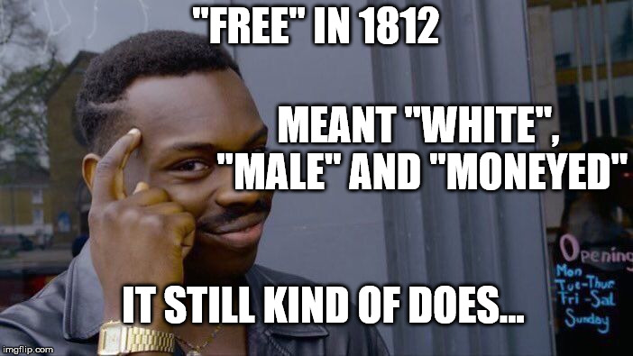 "Roll Safe Think About It Meme | ""FREE"" IN 1812 MEANT ""WHITE"", ""MALE"" AND ""MONEYED"" IT STILL KIND OF DOES... 