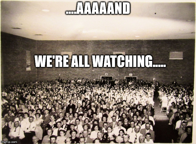 All my memes' Fans | ....AAAAAND WE'RE ALL WATCHING..... | image tagged in all my memes' fans | made w/ Imgflip meme maker