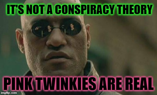 Pink Twinkies | IT'S NOT A CONSPIRACY THEORY PINK TWINKIES ARE REAL | image tagged in memes,matrix morpheus,twinkie,pink sheep,fda,corruption | made w/ Imgflip meme maker