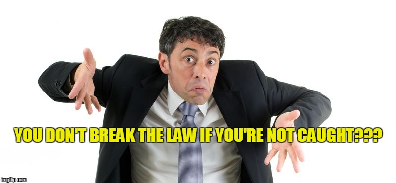 YOU DON'T BREAK THE LAW IF YOU'RE NOT CAUGHT??? | made w/ Imgflip meme maker