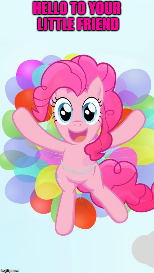 Pinkie Pie My Little Pony I'm back! | HELLO TO YOUR LITTLE FRIEND | image tagged in pinkie pie my little pony i'm back | made w/ Imgflip meme maker