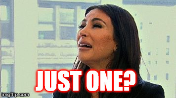 Kim kardashian crying | JUST ONE? | image tagged in kim kardashian crying | made w/ Imgflip meme maker