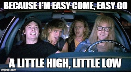 BECAUSE I'M EASY COME, EASY GO A LITTLE HIGH, LITTLE LOW | made w/ Imgflip meme maker