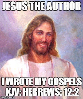 Ghost Writer | JESUS THE AUTHOR I WROTE MY GOSPELS KJV: HEBREWS: 12:2 | image tagged in author,christ,gospels,hebrews,jesus,nazareth | made w/ Imgflip meme maker