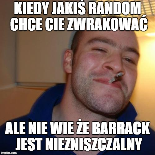 Good Guy Greg Meme | KIEDY JAKIŚ RANDOM CHCE CIE ZWRAKOWAĆ ALE NIE WIE ŻE BARRACK JEST NIEZNISZCZALNY | image tagged in memes,good guy greg | made w/ Imgflip meme maker