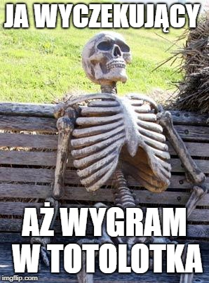 Waiting Skeleton Meme | JA WYCZEKUJĄCY AŻ WYGRAM W TOTOLOTKA | image tagged in memes,waiting skeleton | made w/ Imgflip meme maker