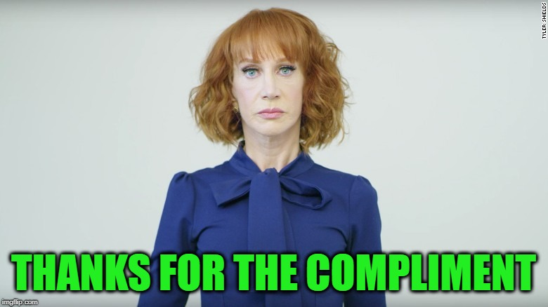 Kathy Griffin  | THANKS FOR THE COMPLIMENT | image tagged in kathy griffin | made w/ Imgflip meme maker