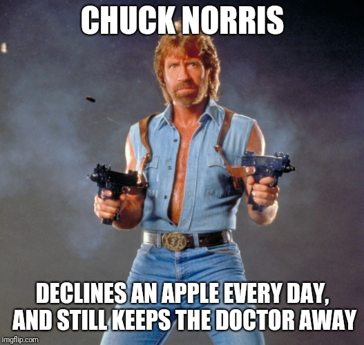 Chuck Norris Guns | CHUCK NORRIS DECLINES AN APPLE EVERY DAY, AND STILL KEEPS THE DOCTOR AWAY | image tagged in memes,chuck norris guns,chuck norris | made w/ Imgflip meme maker