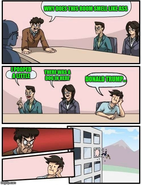 Boardroom Meeting Suggestion | WHY DOES THIS ROOM SMELL LIKE ASS I POOPED A LITTLE THERE WAS A DOG IN HERE DONALD TRUMP... | image tagged in memes,boardroom meeting suggestion | made w/ Imgflip meme maker