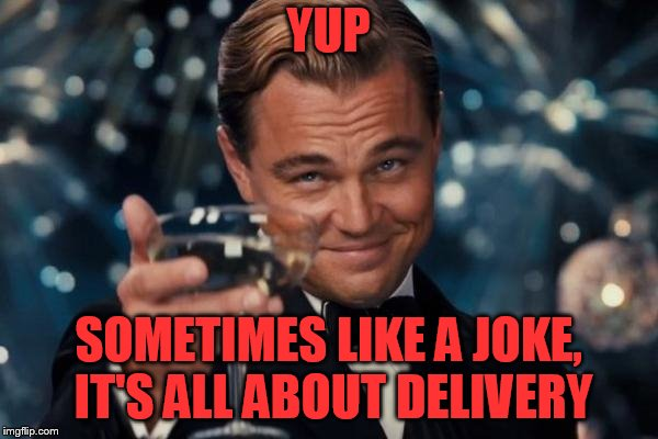 Leonardo Dicaprio Cheers Meme | YUP SOMETIMES LIKE A JOKE, IT'S ALL ABOUT DELIVERY | image tagged in memes,leonardo dicaprio cheers | made w/ Imgflip meme maker
