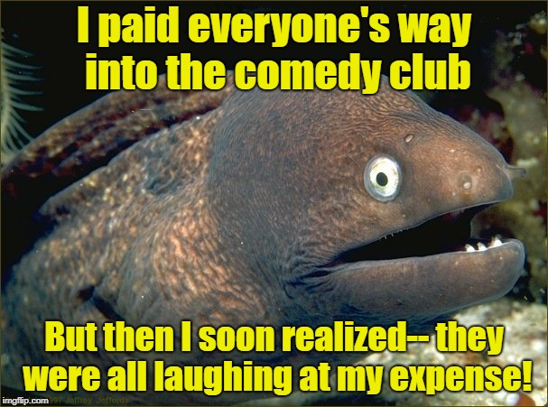 bad joke eel | I paid everyone's way into the comedy club But then I soon realized-- they were all laughing at my expense! | image tagged in bad joke eel | made w/ Imgflip meme maker