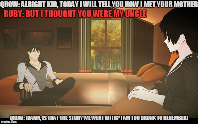 Story time with Qrow...gone wrong. | QROW: ALRIGHT KID, TODAY I WILL TELL YOU HOW I MET YOUR MOTHER RUBY: BUT I THOUGHT YOU WERE MY UNCLE QROW: (DAMN, IS THAT THE STORY WE WENT  | image tagged in qrow and rwby,rwby,how i met your mother,akward,drunk | made w/ Imgflip meme maker