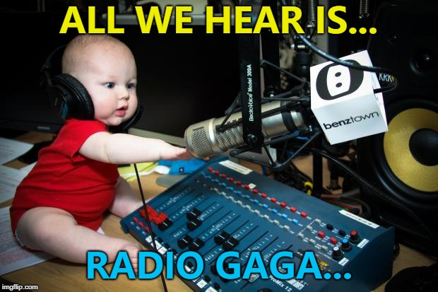 Kid's got taste... :) | ALL WE HEAR IS... RADIO GAGA... | image tagged in radio baby oh sh,memes,queen,radio gaga,music | made w/ Imgflip meme maker