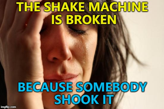Shake it off, shake it off - permanently... :)  | THE SHAKE MACHINE IS BROKEN BECAUSE SOMEBODY SHOOK IT | image tagged in memes,first world problems,shake machine,technology | made w/ Imgflip meme maker