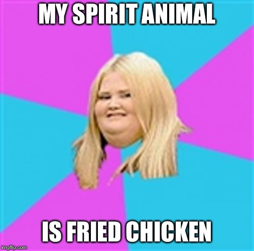 Really Fat Girl | MY SPIRIT ANIMAL IS FRIED CHICKEN | image tagged in really fat girl | made w/ Imgflip meme maker