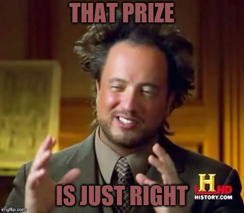 Ancient Aliens Meme | THAT PRIZE IS JUST RIGHT | image tagged in memes,ancient aliens | made w/ Imgflip meme maker