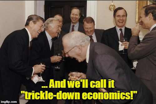 "They got a raise. Did you? | ... And we'll call it ""trickle-down economics!"" 