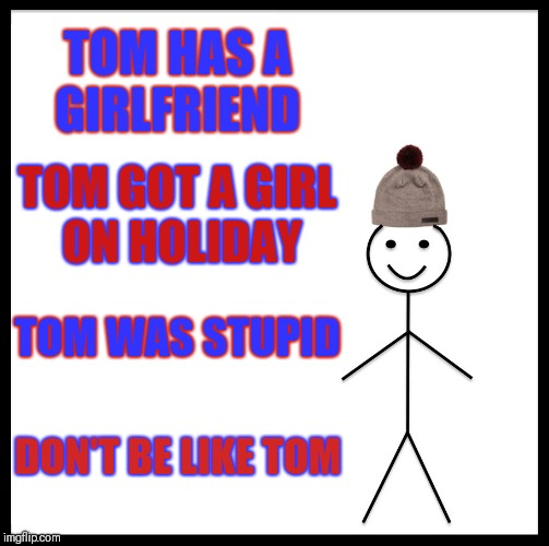 Be Like Bill | TOM HAS A GIRLFRIEND TOM GOT A GIRL ON HOLIDAY TOM WAS STUPID DON'T BE LIKE TOM | image tagged in memes,be like bill | made w/ Imgflip meme maker
