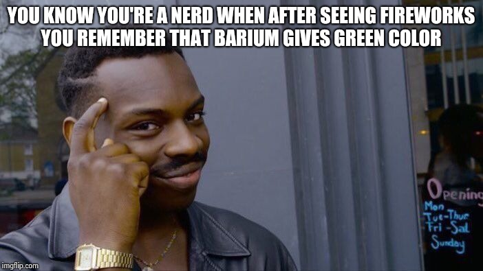 Too much studying :/ | YOU KNOW YOU'RE A NERD WHEN AFTER SEEING FIREWORKS YOU REMEMBER THAT BARIUM GIVES GREEN COLOR | image tagged in memes,roll safe think about it,nerdy,nerds,overly nerdy nerd,students | made w/ Imgflip meme maker