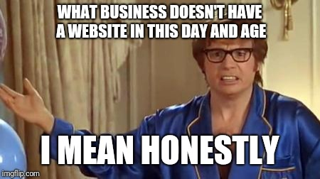 Austin Powers Honestly | WHAT BUSINESS DOESN'T HAVE A WEBSITE IN THIS DAY AND AGE I MEAN HONESTLY | image tagged in memes,austin powers honestly | made w/ Imgflip meme maker