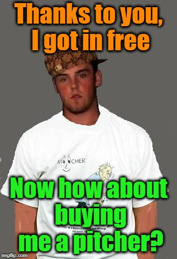warmer season Scumbag Steve | Thanks to you, I got in free Now how about buying me a pitcher? | image tagged in warmer season scumbag steve | made w/ Imgflip meme maker