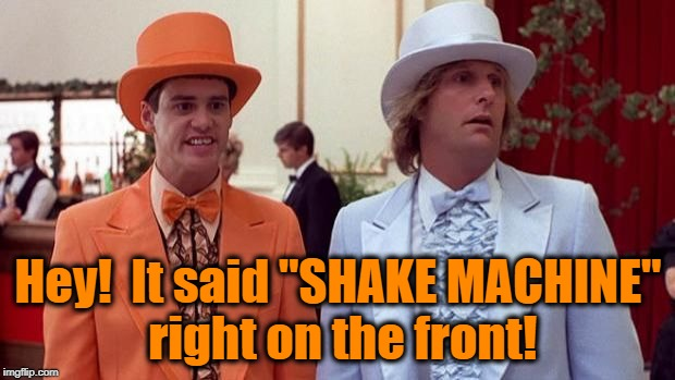 "dumb | Hey!  It said ""SHAKE MACHINE"" right on the front! 