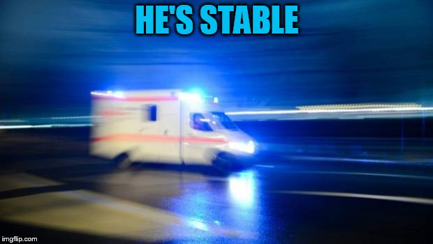 ambulance | HE'S STABLE | image tagged in ambulance | made w/ Imgflip meme maker