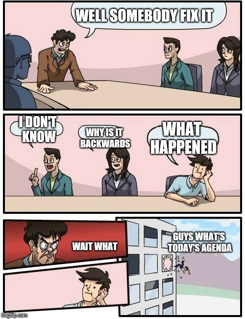 Boardroom Meeting Suggestion Meme | WHY IS IT BACKWARDS WHAT HAPPENED WAIT WHAT GUYS WHAT'S TODAY'S AGENDA I DON'T KNOW WELL SOMEBODY FIX IT | image tagged in memes,boardroom meeting suggestion | made w/ Imgflip meme maker