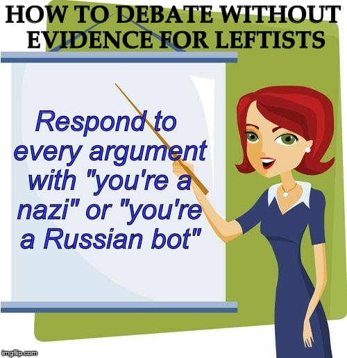"Leftist debate tactics | HOW TO DEBATE WITHOUT EVIDENCE FOR LEFTISTS Respond to every argument with ""you're a nazi"" or ""you're a Russian bot"" 