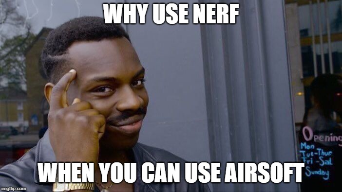 why nerf? | WHY USE NERF WHEN YOU CAN USE AIRSOFT | image tagged in memes,roll safe think about it,nerf,airsoft | made w/ Imgflip meme maker