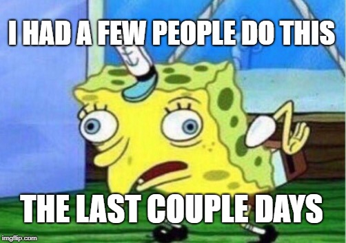 Mocking Spongebob Meme | I HAD A FEW PEOPLE DO THIS THE LAST COUPLE DAYS | image tagged in memes,mocking spongebob | made w/ Imgflip meme maker