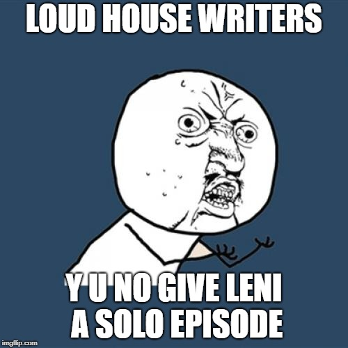 Y U No | LOUD HOUSE WRITERS Y U NO GIVE LENI A SOLO EPISODE | image tagged in memes,y u no,the loud house | made w/ Imgflip meme maker