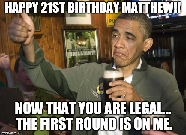 Obama beer | HAPPY 21ST BIRTHDAY MATTHEW!! NOW THAT YOU ARE LEGAL... THE FIRST ROUND IS ON ME. | image tagged in obama beer | made w/ Imgflip meme maker