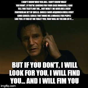 Liam Neeson Taken | I DON'T KNOW WHO YOU ARE. I DON'T KNOW WHAT YOU WANT. IF YOU'RE LOOKING FOR YOUR CASE MANAGER, I CAN TELL YOU THAT'S NOT ME... BUT WHAT I DO | image tagged in memes,liam neeson taken | made w/ Imgflip meme maker