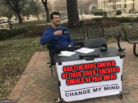 Change My Mind | BAD TEACHERS SHOULD BE FIRED, GOOD TEACHERS SHOULD BE PAID MORE | image tagged in change my mind,teachers,real talk,that would be great | made w/ Imgflip meme maker