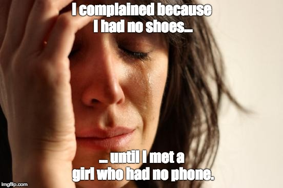 First World Problems | I complained because I had no shoes... ... until I met a girl who had no phone. | image tagged in memes,first world problems | made w/ Imgflip meme maker