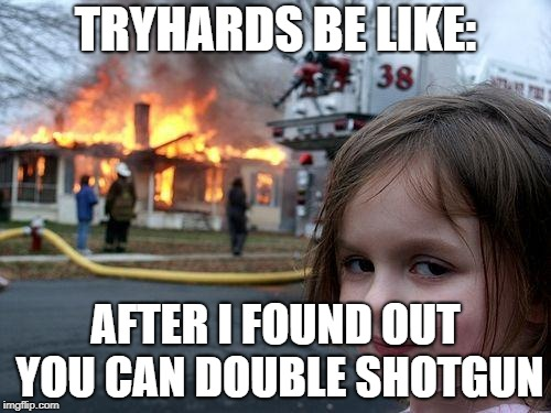 Disaster Girl | TRYHARDS BE LIKE: AFTER I FOUND OUT YOU CAN DOUBLE SHOTGUN | image tagged in memes,disaster girl | made w/ Imgflip meme maker